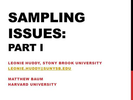 SAMPLING ISSUES: PART I LEONIE HUDDY, STONY BROOK UNIVERSITY MATTHEW BAUM HARVARD UNIVERSITY.
