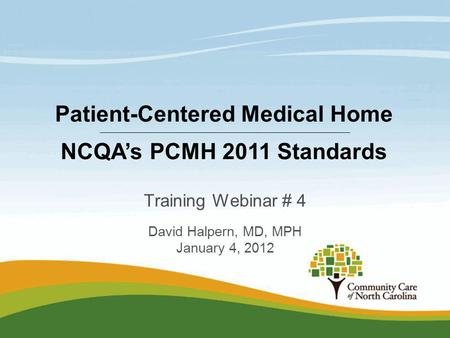Training Webinar # 4 David Halpern, MD, MPH January 4, 2012 Patient-Centered Medical Home NCQAs PCMH 2011 Standards.