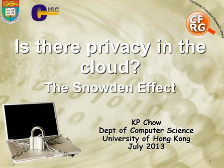 1 Is there privacy in the cloud? The Snowden Effect KP Chow Dept of Computer Science University of Hong Kong July 2013.