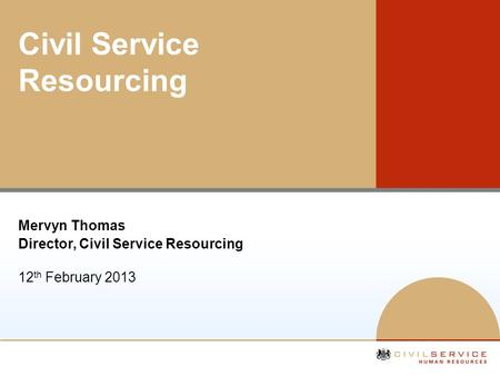 Civil Service Resourcing Mervyn Thomas Director, Civil Service Resourcing 12 th February 2013.