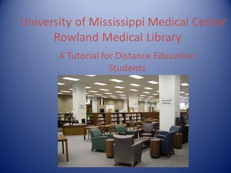 University of Mississippi Medical Center Rowland Medical Library A Tutorial for Distance Education Students.