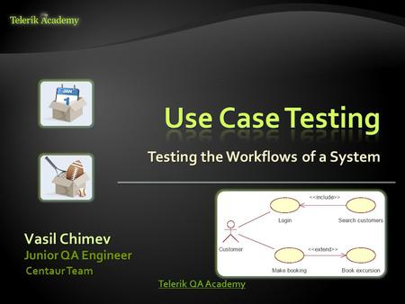Testing the Workflows of a System Vasil Chimev Junior QA Engineer Centaur Team Centaur Team Telerik QA Academy Telerik QA Academy.