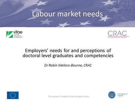 Labour market needs Employers needs for and perceptions of doctoral level graduates and competencies Dr Robin Mellors-Bourne, CRAC This project is funded.