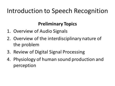 Introduction to Speech Recognition Preliminary Topics 1.Overview of Audio Signals 2.Overview of the interdisciplinary nature of the problem 3.Review of.
