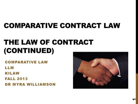 COMPARATIVE CONTRACT LAW THE LAW OF CONTRACT (CONTINUED) COMPARATIVE LAW LLM KILAW FALL 2013 DR MYRA WILLIAMSON 1.
