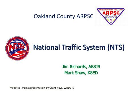 Oakland County ARPSC Modified from a presentation by Grant Hays, WB6OTS Jim Richards, AB8JR Mark Shaw, K8ED National Traffic System (NTS)