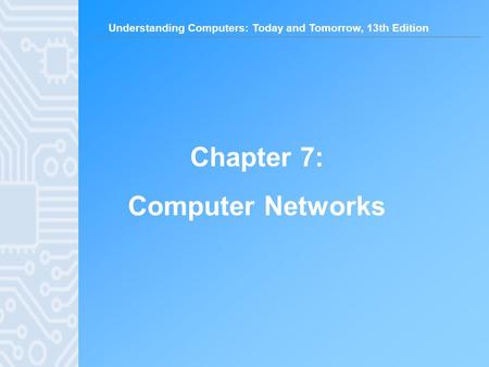 Understanding Computers: Today and Tomorrow, 13th Edition Chapter 7: Computer Networks.
