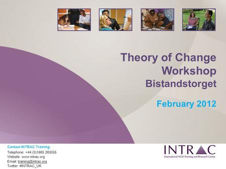 Theory of Change Workshop Bistandstorget February 2012 Contact INTRAC Training: Telephone: +44 (0)1865 263055 Website: