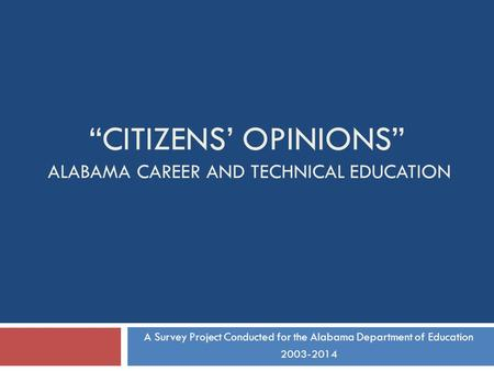 CITIZENS OPINIONS ALABAMA CAREER AND TECHNICAL EDUCATION A Survey Project Conducted for the Alabama Department of Education 2003-2014.