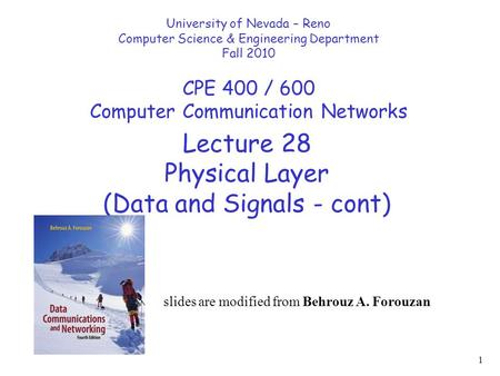1 Lecture 28 Physical Layer (Data and Signals - cont) University of Nevada – Reno Computer Science & Engineering Department Fall 2010 CPE 400 / 600 Computer.
