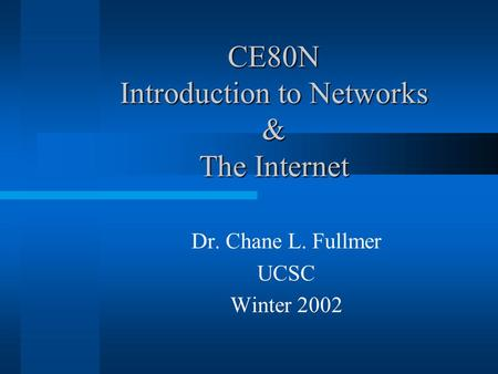 CE80N Introduction to Networks & The Internet Dr. Chane L. Fullmer UCSC Winter 2002.