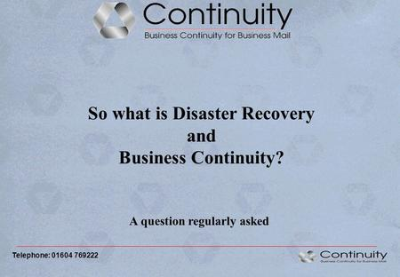 So what is Disaster Recovery and Business Continuity? A question regularly asked Telephone: 01604 769222.