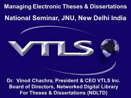 Managing Electronic Theses & Dissertations National Seminar, JNU, New Delhi India Dr. Vinod Chachra, President & CEO VTLS Inc. Board of Directors, Networked.