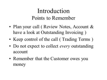 Introduction Points to Remember Plan your call ( Review Notes, Account & have a look at Outstanding Invoicing ) Keep control of the call ( Trading Terms.