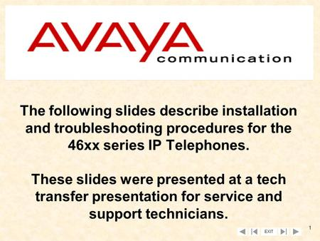EXIT 1 The following slides describe installation and troubleshooting procedures for the 46xx series IP Telephones. These slides were presented at a tech.