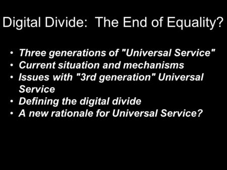 Digital Divide: The End of Equality? Three generations of Universal Service Current situation and mechanisms Issues with 3rd generation Universal Service.