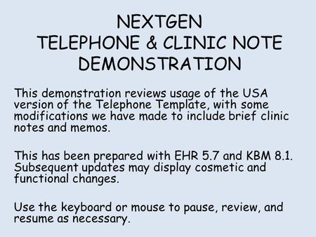 NEXTGEN TELEPHONE & CLINIC NOTE DEMONSTRATION This demonstration reviews usage of the USA version of the Telephone Template, with some modifications we.