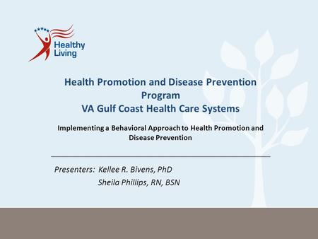 Presenters: Kellee R. Bivens, PhD Sheila Phillips, RN, BSN Health Promotion and Disease Prevention Program VA Gulf Coast Health Care Systems Implementing.