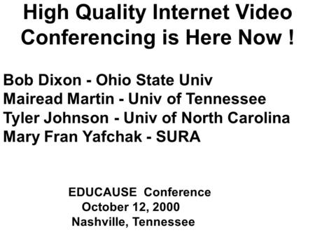 High Quality Internet Video Conferencing is Here Now ! Bob Dixon - Ohio State Univ Mairead Martin - Univ of Tennessee Tyler Johnson - Univ of North Carolina.