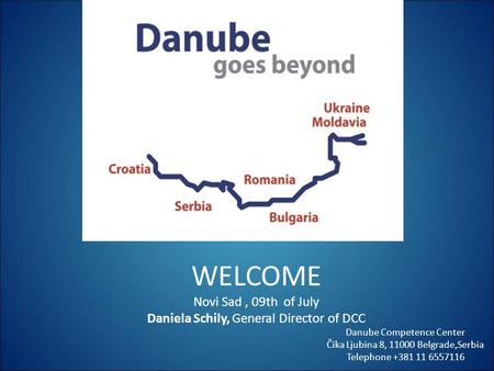 Welcome WELCOME Novi Sad, 09th of July Daniela Schily, General Director of DCC Danube Competence Center Čika Ljubina 8, 11000 Belgrade,Serbia Telephone.