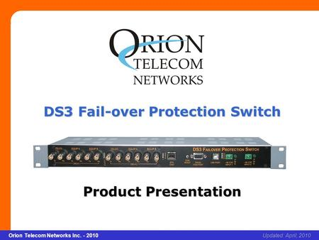 Slide 1 Orion Telecom Networks Inc. - 2010Slide 1 DS3 Fail-over Protection Switch xcvcxv Updated: April, 2010Orion Telecom Networks Inc. - 2010 DS3 Fail-over.