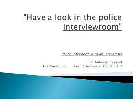 Police interviews with an interpreter The Antwerp-project Dirk Rombouts Trafut/Antwerp 19.10.2012.