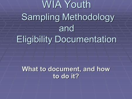 WIA Youth Sampling Methodology and Eligibility Documentation What to document, and how to do it?