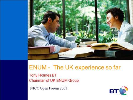 ENUM - The UK experience so far Tony Holmes BT Chairman of UK ENUM Group NICC Open Forum 2003.