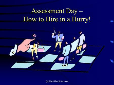 (c) 2005 Plan B Services Assessment Day – How to Hire in a Hurry!