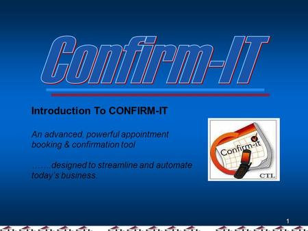 1 Introduction To CONFIRM-IT An advanced, powerful appointment booking & confirmation tool …….designed to streamline and automate todays business.
