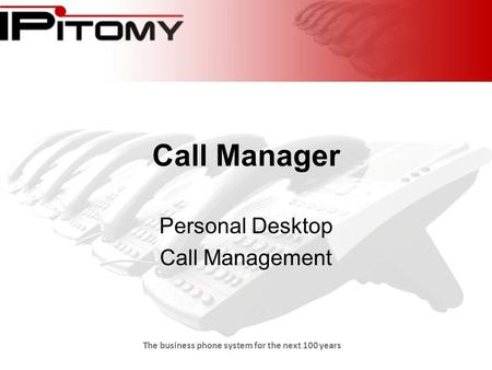 The business phone system for the next 100 years Call Manager Personal Desktop Call Management.