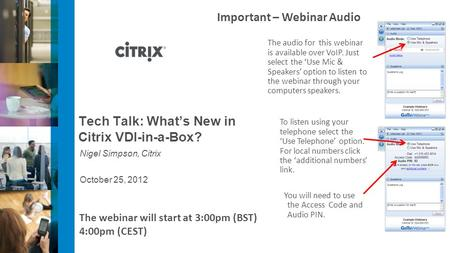 October 25, 2012 Tech Talk: Whats New in Citrix VDI-in-a-Box? Nigel Simpson, Citrix Important – Webinar Audio The audio for this webinar is available over.