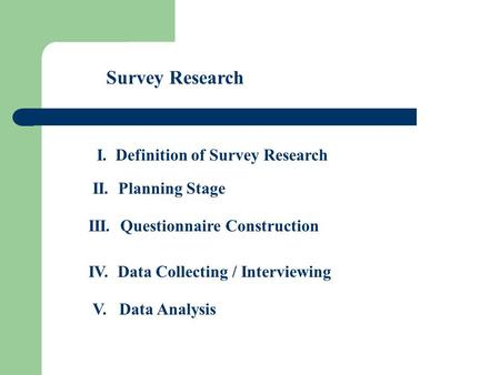 Survey Research I. Definition of Survey Research II. Planning Stage III. Questionnaire Construction IV. Data Collecting / Interviewing V. Data Analysis.
