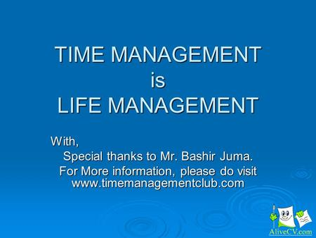 TIME MANAGEMENT is LIFE MANAGEMENT With, Special thanks to Mr. Bashir Juma. For More information, please do visit www.timemanagementclub.com.