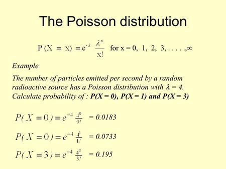 The Poisson distribution for x = 0, 1, 2, 3,....., Example The number of particles emitted per second by a random radioactive source has a Poisson distribution.