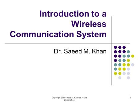 Copyright 2011 Saeed M. Khan as to this presentation. 1 Introduction to a Wireless Communication System Dr. Saeed M. Khan.
