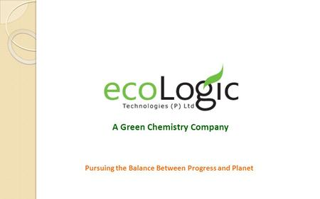 Pursuing the Balance Between Progress and Planet A Green Chemistry Company.