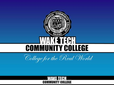 WAKE TECH COMMUNITY COLLEGE College for the Real World.