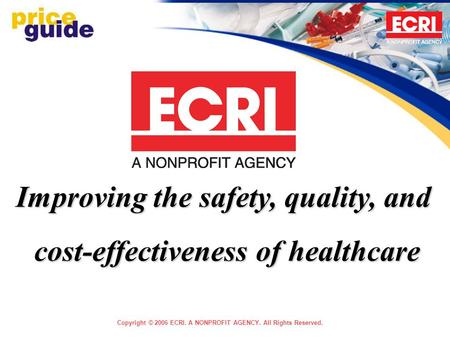 Copyright © 2006 ECRI. A NONPROFIT AGENCY. All Rights Reserved. Improving the safety, quality, and cost-effectiveness of healthcare.