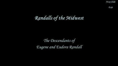 Randalls of the Midwest The Descendants of Eugene and Eudora Randall Next Slide Exit.
