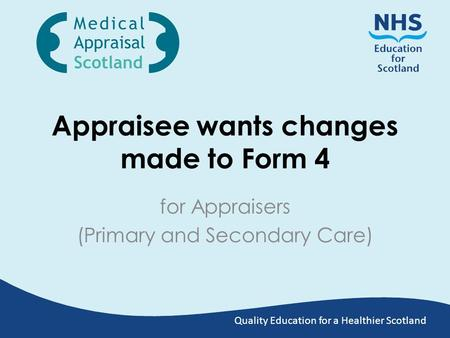 Quality Education for a Healthier Scotland Appraisee wants changes made to Form 4 for Appraisers (Primary and Secondary Care)