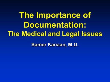 The Importance of Documentation: The Medical and Legal Issues Samer Kanaan, M.D.