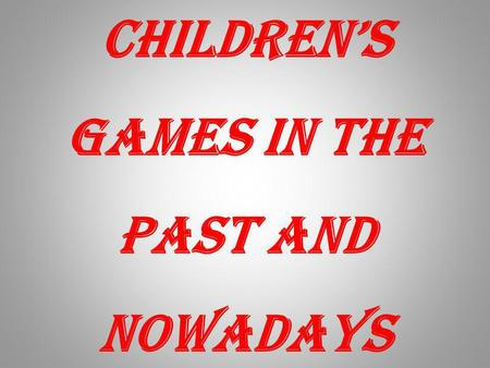 Childrens games in the past and nowadays. Its true that childrens games have changed a lot during the last few decades. When we were young we played outside.