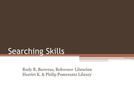 Searching Skills Rudy R. Barreras, Reference Librarian Harriet K. & Philip Pumerantz Library.