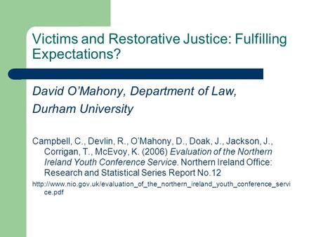 Victims and Restorative Justice: Fulfilling Expectations? David OMahony, Department of Law, Durham University Campbell, C., Devlin, R., OMahony, D., Doak,