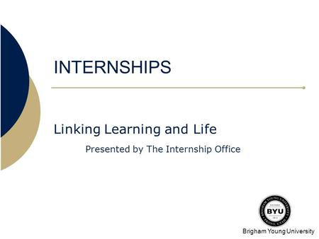 Brigham Young University INTERNSHIPS Linking Learning and Life Presented by The Internship Office.