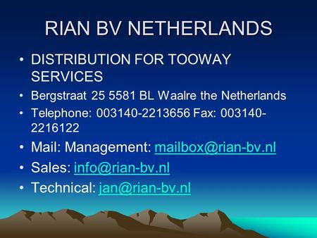 RIAN BV NETHERLANDS DISTRIBUTION FOR TOOWAY SERVICES Bergstraat 25 5581 BL Waalre the Netherlands Telephone: 003140-2213656 Fax: 003140- 2216122 Mail: