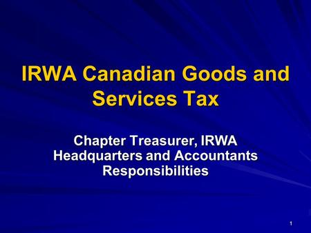 1 IRWA Canadian Goods and Services Tax Chapter Treasurer, IRWA Headquarters and Accountants Responsibilities.