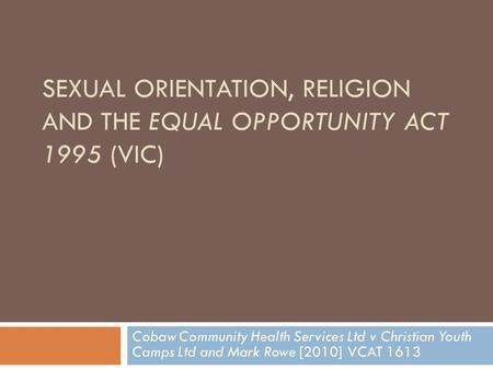 SEXUAL ORIENTATION, RELIGION AND THE EQUAL OPPORTUNITY ACT 1995 (VIC) Cobaw Community Health Services Ltd v Christian Youth Camps Ltd and Mark Rowe [2010]