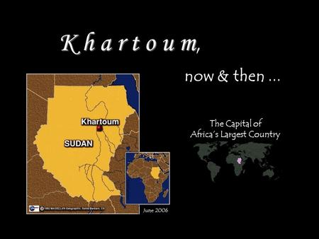 K h a r t o u m K h a r t o u m, now & then... June 2006 Abdallaabdein The Capital of Africas Largest Country.